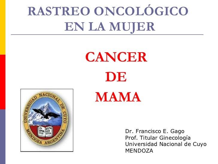 RASTREO ONCOLÓGICO  EN LA MUJER CANCER  DE  MAMA Dr. Francisco E. Gago Prof. Titular Ginecología Universidad Nacional de C...