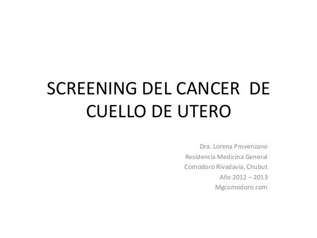 SCREENING DEL CANCER DE    CUELLO DE UTERO                   Dra. Lorena Provenzano              Residencia Medicina Gener...