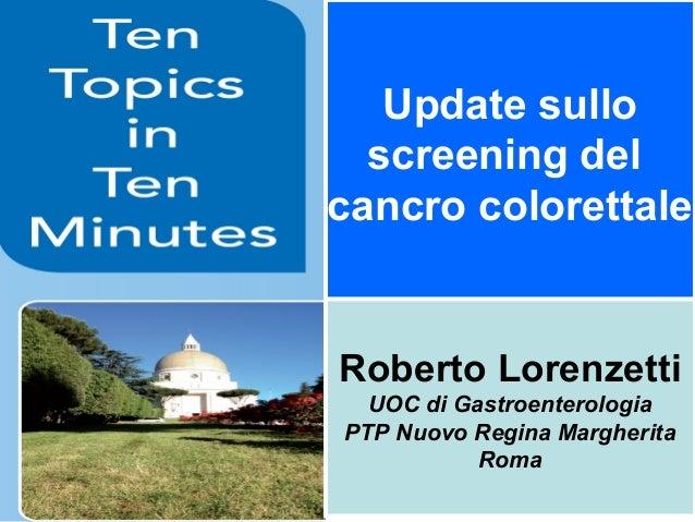 Update sullo screening del cancro colorettale  Roberto Lorenzetti UOC di Gastroenterologia PTP Nuovo Regina Margherita Rom...