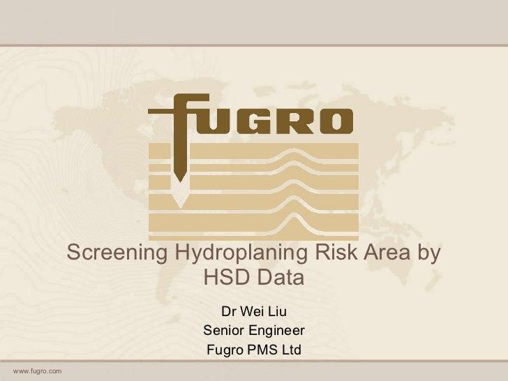 Screening Hydroplaning Risk Area by HSD Data Dr Wei Liu Senior Engineer Fugro PMS Ltd