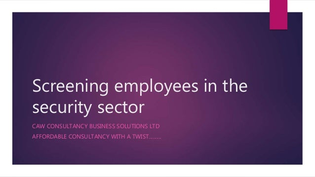 Screening employees in the security sector CAW CONSULTANCY BUSINESS SOLUTIONS LTD AFFORDABLE CONSULTANCY WITH A TWIST........