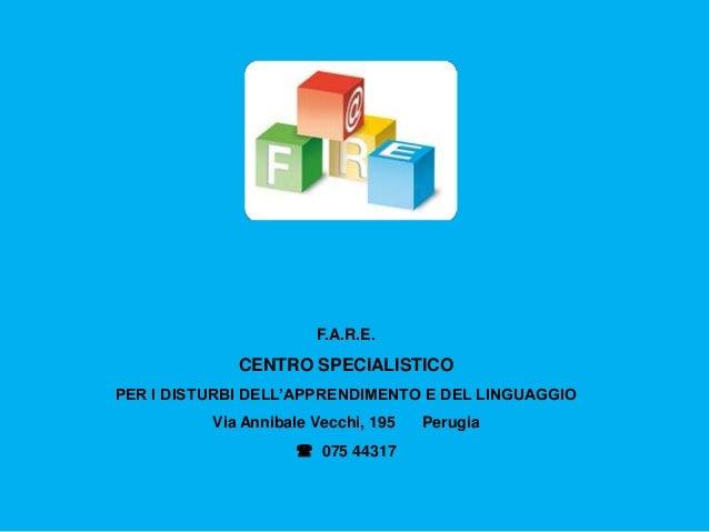 F.A.R.E. CENTRO SPECIALISTICO PER I DISTURBI DELL'APPRENDIMENTO E DEL LINGUAGGIO Via Annibale Vecchi, 195 Perugia  075 44...