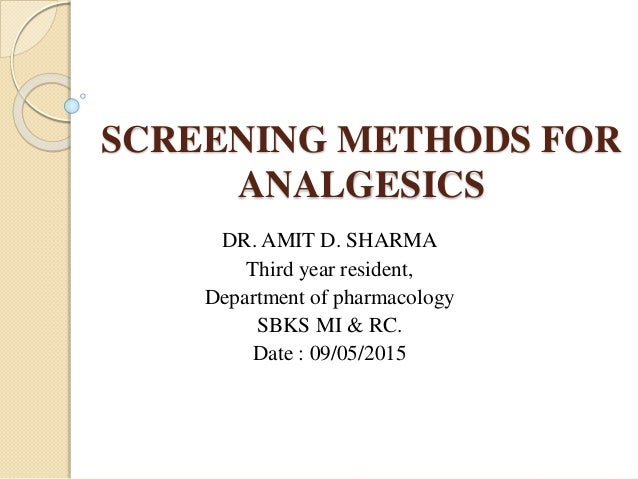 SCREENING METHODS FOR ANALGESICS DR. AMIT D. SHARMA Third year resident, Department of pharmacology SBKS MI & RC. Date : 0...