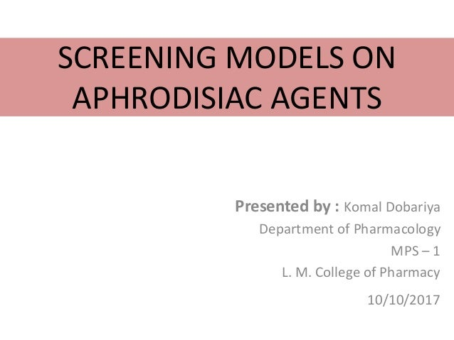 SCREENING MODELS ON APHRODISIAC AGENTS Presented by : Komal Dobariya Department of Pharmacology MPS – 1 L. M. College of P...