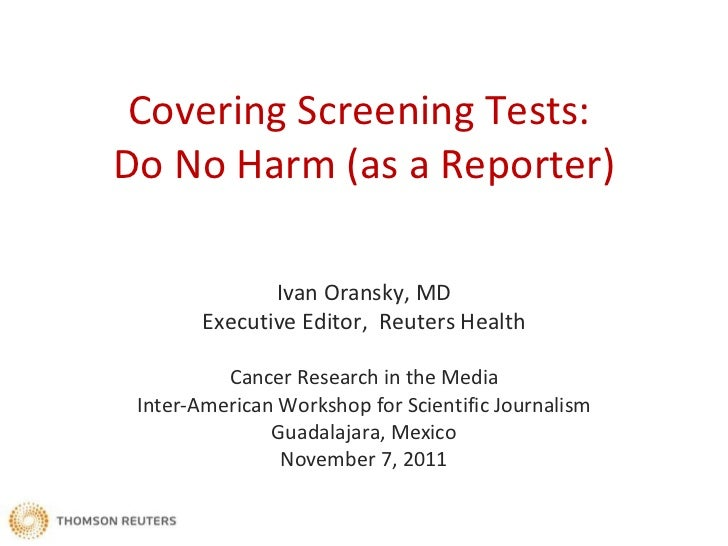 Covering Screening Tests:  Do No Harm (as a Reporter) Ivan Oransky, MD Executive Editor,  Reuters Health Cancer Research i...