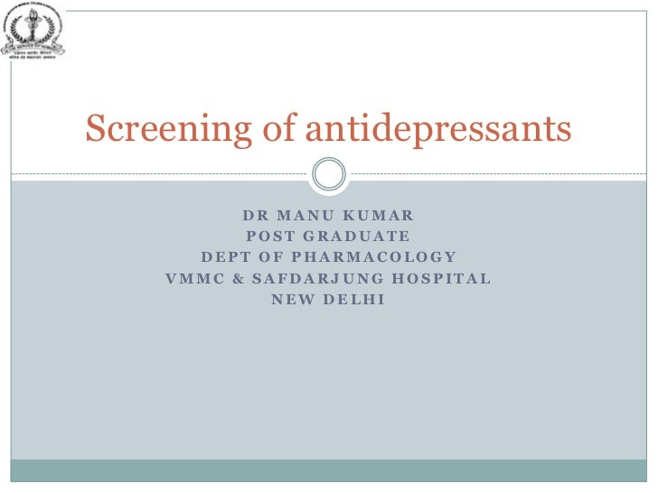 Screening of antidepressants          DR MANU KUMAR          POST GRADUATE      DEPT OF PHARMACOLOGY    VMMC & SAFDARJUNG ...
