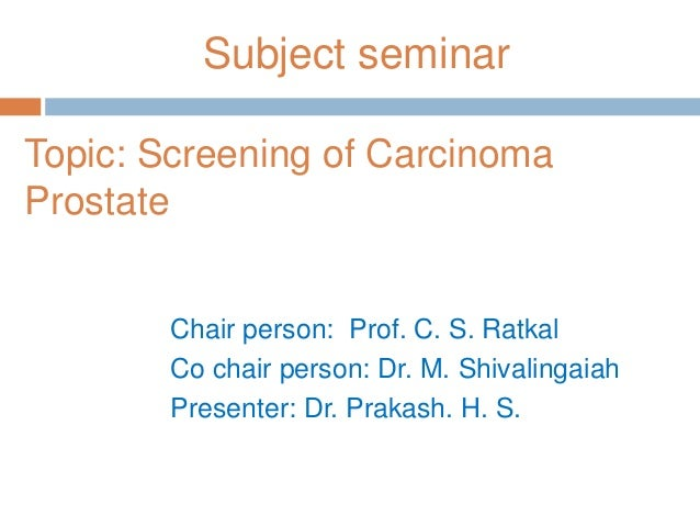 Subject seminarTopic: Screening of CarcinomaProstateChair person: Prof. C. S. RatkalCo chair person: Dr. M. ShivalingaiahP...