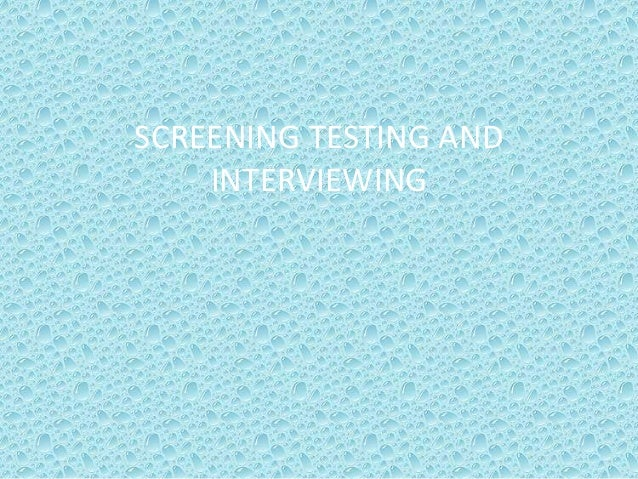 SCREENING TESTING AND INTERVIEWING