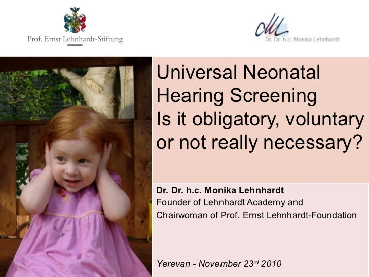 Universal NeonatalHearing ScreeningIs it obligatory, voluntaryor not really necessary?Dr. Dr. h.c. Monika LehnhardtFounder...