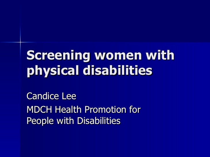 Screening women with physical disabilities Candice Lee MDCH Health Promotion for People with Disabilities
