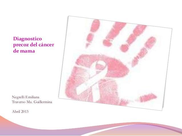 Diagnosticoprecoz del cáncerde mamaNegrelli EmilianaTraverso Ma. GuillerminaAbril 2013