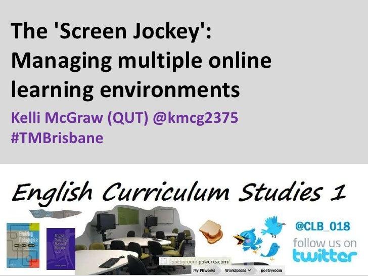 The Screen Jockey:Managing multiple onlinelearning environmentsKelli McGraw (QUT) @kmcg2375#TMBrisbane