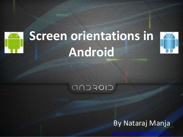 Screen orientations inAndroidBy Nataraj Manjahttp://natdroid.blogspot.in/