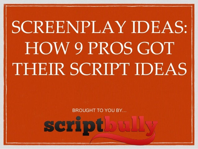 SCREENPLAY IDEAS: HOW 9 PROS GOT THEIR SCRIPT IDEAS BROUGHT TO YOU BY…