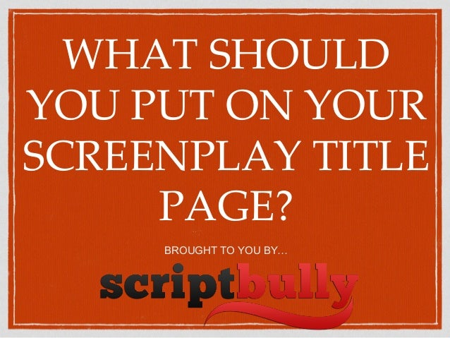WHAT SHOULD YOU PUT ON YOUR SCREENPLAY TITLE PAGE? BROUGHT TO YOU BY…