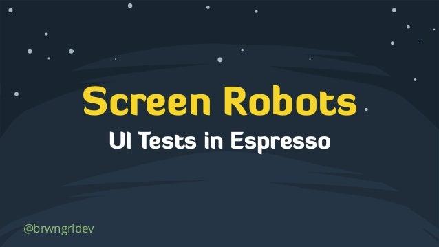 Screen Robots @brwngrldev UI Tests in Espresso