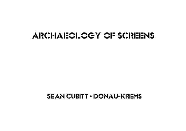sean cubitt • donau-krems Archaeology of screens