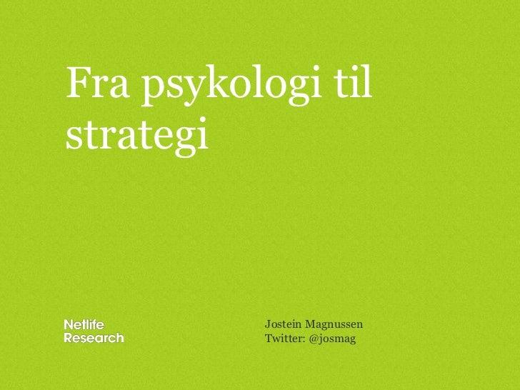 Fra psykologi til strategi<br />Jostein Magnussen<br />Twitter: @josmag<br />