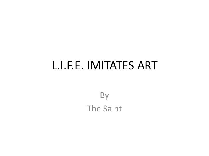 L.I.F.E. IMITATES ART          By       The Saint