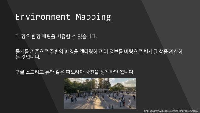 Environment Mapping 이 경우 환경 매핑을 사용할 수 있습니다. 물체를 기준으로 주변의 환경을 렌더링하고 이 정보를 바탕으로 반사된 상을 계산하 는 것입니다. 구글 스트리트 뷰와 같은 파노라마 사진을 생각...