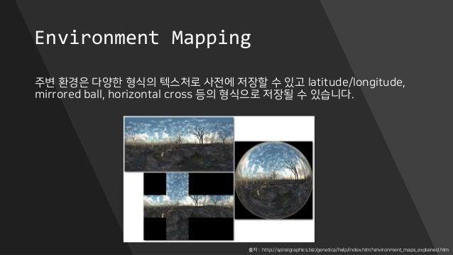 Environment Mapping 주변 환경은 다양한 형식의 텍스처로 사전에 저장할 수 있고 latitude/longitude, mirrored ball, horizontal cross 등의 형식으로 저장될 수 있습니...