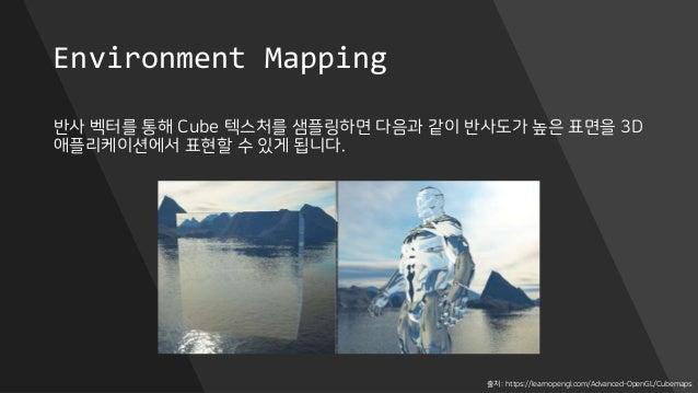 Environment Mapping 반사 벡터를 통해 Cube 텍스처를 샘플링하면 다음과 같이 반사도가 높은 표면을 3D 애플리케이션에서 표현할 수 있게 됩니다. 출처 : https://learnopengl.com/Ad...