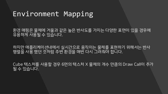 Environment Mapping 환경 매핑은 물체에 거울과 같은 높은 반사도를 가지는 다양한 표면이 있을 경우에 유용하게 사용될 수 있습니다. 하지만 애플리케이션내에서 실시간으로 움직이는 물체를 표현하기 위해서는 반...