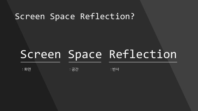 Screen Space Reflection? Screen Space Reflection : 화면 : 공간 : 반사