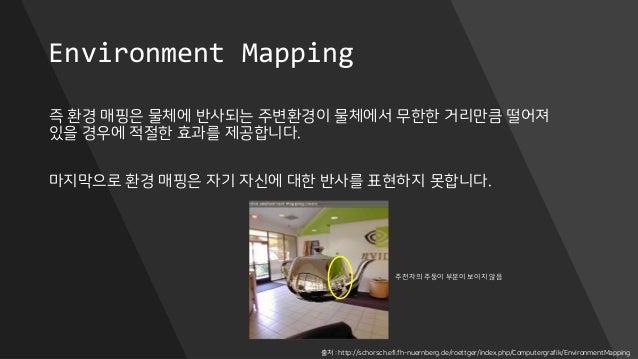 Environment Mapping 즉 환경 매핑은 물체에 반사되는 주변환경이 물체에서 무한한 거리만큼 떨어져 있을 경우에 적절한 효과를 제공합니다. 마지막으로 환경 매핑은 자기 자신에 대한 반사를 표현하지 못합니다. ...
