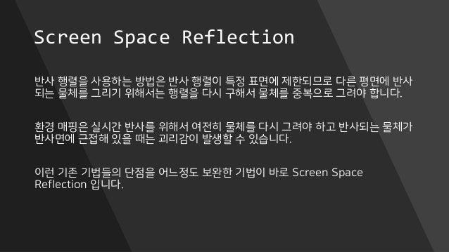Screen Space Reflection 반사 행렬을 사용하는 방법은 반사 행렬이 특정 표면에 제한되므로 다른 평면에 반사 되는 물체를 그리기 위해서는 행렬을 다시 구해서 물체를 중복으로 그려야 합니다. 환경 매핑은 ...