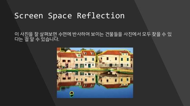 Screen Space Reflection 이 사진을 잘 살펴보면 수면에 반사하여 보이는 건물들을 사진에서 모두 찾을 수 있 다는 걸 알 수 있습니다.