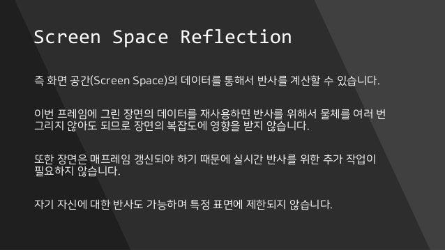 Screen Space Reflection 즉 화면 공간(Screen Space)의 데이터를 통해서 반사를 계산할 수 있습니다. 이번 프레임에 그린 장면의 데이터를 재사용하면 반사를 위해서 물체를 여러 번 그리지 않아도...