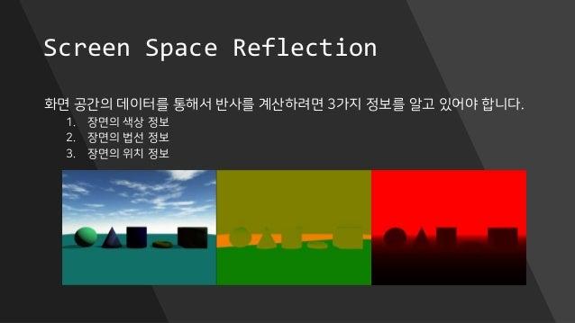 Screen Space Reflection 화면 공간의 데이터를 통해서 반사를 계산하려면 3가지 정보를 알고 있어야 합니다. 1. 장면의 색상 정보 2. 장면의 법선 정보 3. 장면의 위치 정보