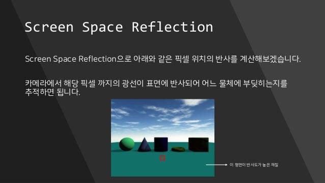 Screen Space Reflection Screen Space Reflection으로 아래와 같은 픽셀 위치의 반사를 계산해보겠습니다. 카메라에서 해당 픽셀 까지의 광선이 표면에 반사되어 어느 물체에 부딪히는지를 추...