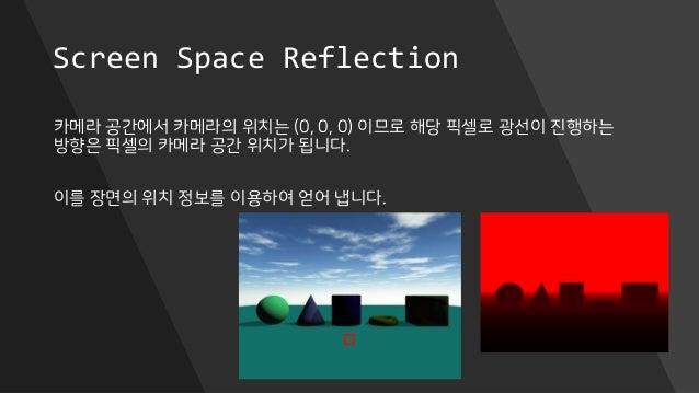 Screen Space Reflection 카메라 공간에서 카메라의 위치는 (0, 0, 0) 이므로 해당 픽셀로 광선이 진행하는 방향은 픽셀의 카메라 공간 위치가 됩니다. 이를 장면의 위치 정보를 이용하여 얻어 냅니다.