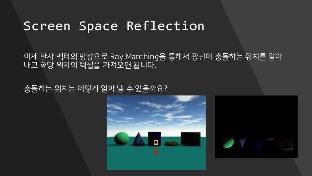 Screen Space Reflection 이제 반사 벡터의 방향으로 Ray Marching을 통해서 광선이 충돌하는 위치를 알아 내고 해당 위치의 텍셀을 가져오면 됩니다. 충돌하는 위치는 어떻게 알아 낼 수 있을까요?
