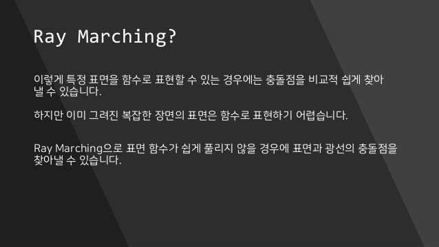 Ray Marching? 이렇게 특정 표면을 함수로 표현할 수 있는 경우에는 충돌점을 비교적 쉽게 찾아 낼 수 있습니다. 하지만 이미 그려진 복잡한 장면의 표면은 함수로 표현하기 어렵습니다. Ray Marching으로 ...