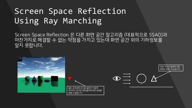 Screen Space Reflection Using Ray Marching Screen Space Reflection 은 다른 화면 공간 알고리즘 (대표적으로 SSAO)과 마찬가지로 해결할 수 없는 약점을 가지고 있는...