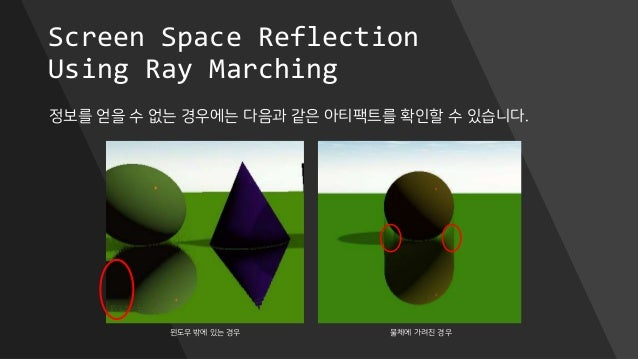 Screen Space Reflection Using Ray Marching 정보를 얻을 수 없는 경우에는 다음과 같은 아티팩트를 확인할 수 있습니다. 윈도우 밖에 있는 경우 물체에 가려진 경우