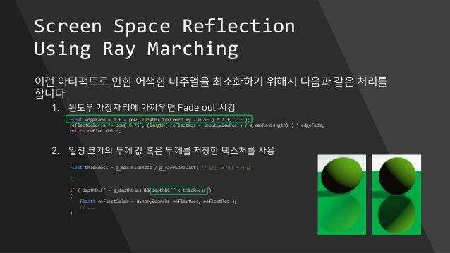 Screen Space Reflection Using Ray Marching 이런 아티팩트로 인한 어색한 비주얼을 최소화하기 위해서 다음과 같은 처리를 합니다. 1. 윈도우 가장자리에 가까우면 Fade out 시킴 2....