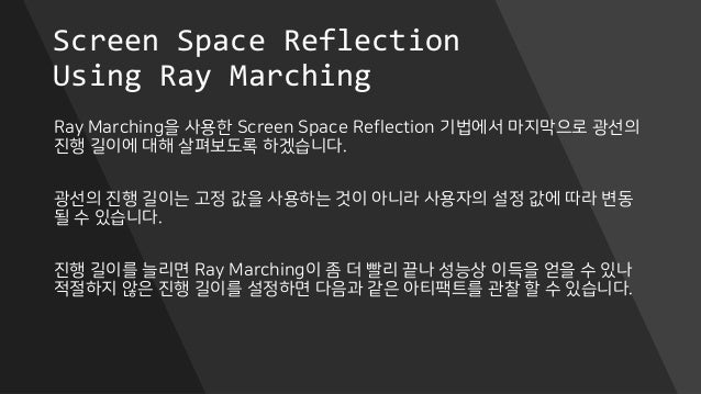 Screen Space Reflection Using Ray Marching Ray Marching을 사용한 Screen Space Reflection 기법에서 마지막으로 광선의 진행 길이에 대해 살펴보도록 하겠습니다....