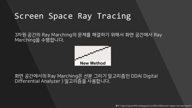 Screen Space Ray Tracing 3차원 공간의 Ray Marching의 문제를 해결하기 위해서 화면 공간에서 Ray Marching을 수행합니다. 화면 공간에서의 Ray Marching은 선분 그리기 알고리...