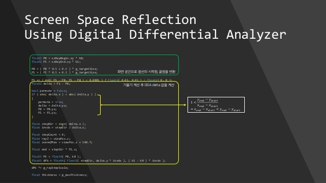 Screen Space Reflection Using Digital Differential Analyzer float2 P0 = ssRayBegin.xy * k0; float2 P1 = ssRayEnd.xy * k1; ...