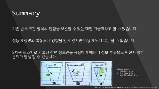 Summary 기존 반사 표현 방식의 단점을 보완할 수 있는 대안 기술이라고 할 수 있습니다. 성능이 장면의 복잡도에 영향을 받지 않지만 비용이 낮다고는 할 수 없습니다. 2차원 텍스처로 기록된 장면 정보만을 사용하기 ...