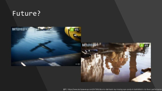 Future? 출처 : https://www.techpowerup.com/247365/dice-to-dial-back-ray-tracing-eye-candy-in-battlefield-v-to-favor-performa...