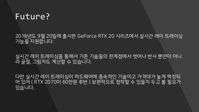 Future? 2018년도 9월 20일에 출시한 GeForce RTX 20 시리즈에서 실시간 레이 트레이싱 기능을 지원합니다. 실시간 레이 트레이싱을 통해서 기존 기술들의 한계점에서 벗어나 반사 뿐만이 아니 라 굴절, ...