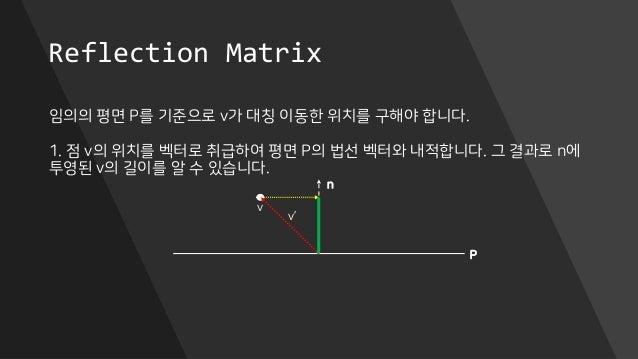 Reflection Matrix 임의의 평면 P를 기준으로 v가 대칭 이동한 위치를 구해야 합니다. 1. 점 v의 위치를 벡터로 취급하여 평면 P의 법선 벡터와 내적합니다. 그 결과로 n에 투영된 v의 길이를 알 수 있...