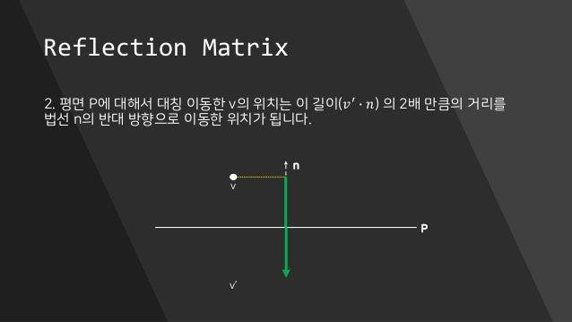 Reflection Matrix 2. 평면 P에 대해서 대칭 이동한 v의 위치는 이 길이(𝑣′ ∙ 𝑛) 의 2배 만큼의 거리를 법선 n의 반대 방향으로 이동한 위치가 됩니다. P n v v'