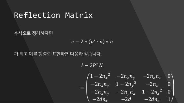 Reflection Matrix 수식으로 정리하자면 가 되고 이를 행렬로 표현하면 다음과 같습니다. 𝑣 − 2 ∗ 𝑣′ ∙ 𝑛 ∗ 𝑛 𝐼 − 2𝑃 𝑇 𝑁 = 1 − 2𝑛 𝑥 2 −2𝑛 𝑥 𝑛 𝑦 −2𝑛 𝑥 𝑛 𝑧 0 −...