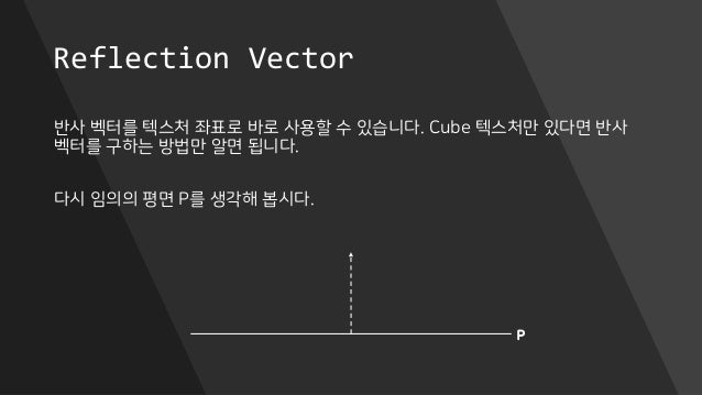 Reflection Vector 반사 벡터를 텍스처 좌표로 바로 사용할 수 있습니다. Cube 텍스처만 있다면 반사 벡터를 구하는 방법만 알면 됩니다. 다시 임의의 평면 P를 생각해 봅시다. P